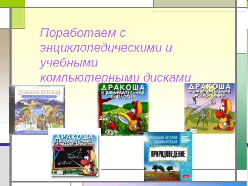 Поработаем с энциклопедическими и учебными компьютерными дисками