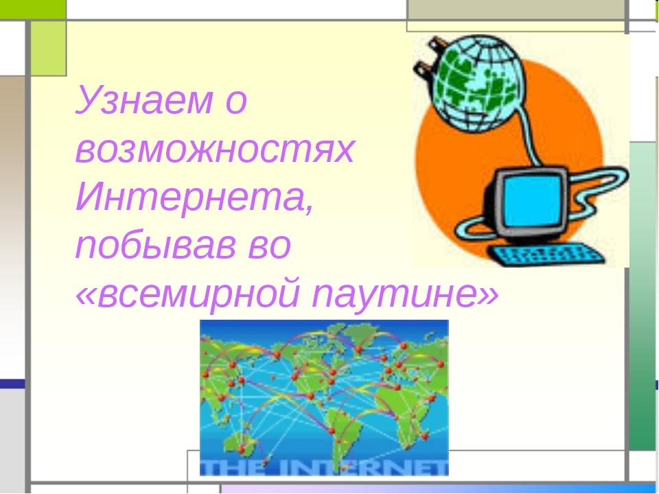 Узнаем о возможностях Интернета, побывав во «всемирной паутине»