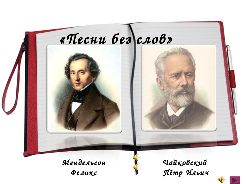 «Песни без слов» Мендельсон Феликс Чайковский Пётр Ильич