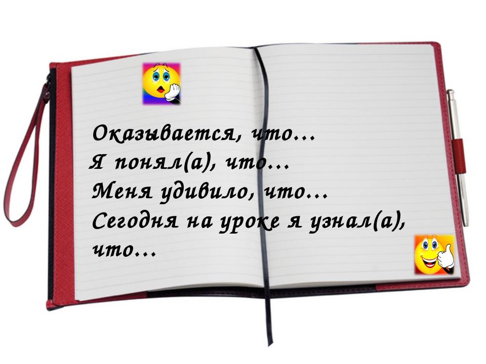 Оказывается, что… Я понял(а), что… Меня удивило, что… Сегодня на уроке я узна...