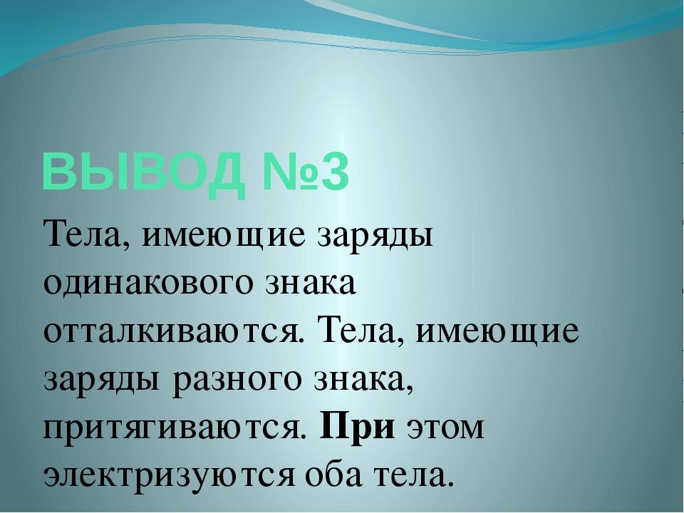 ВЫВОД №3 Тела, имеющие заряды одинакового знака отталкиваются. Тела, имеющие...