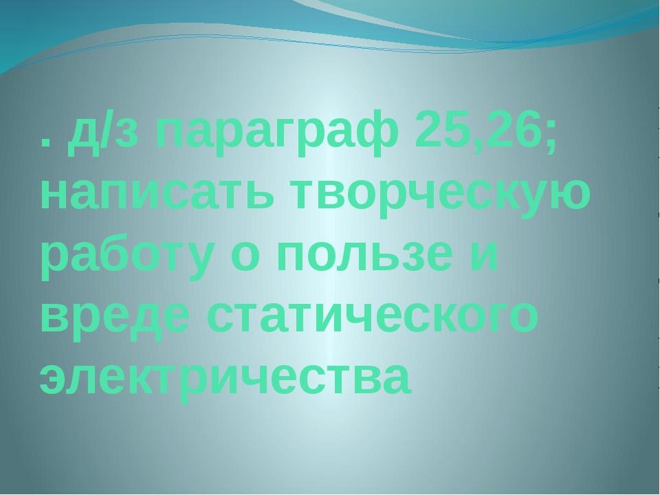 . д/з параграф 25,26; написать творческую работу о пользе и вреде статическог...