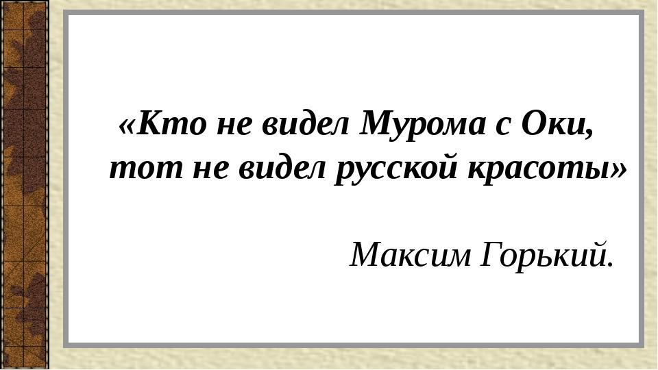 «Кто не видел Мурома с Оки, тот не видел русской красоты» Максим Горький.
