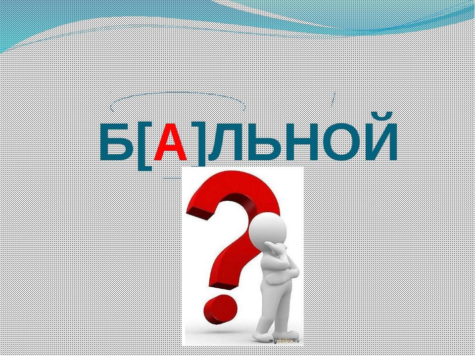 Б[А]ЛЬНОЙ