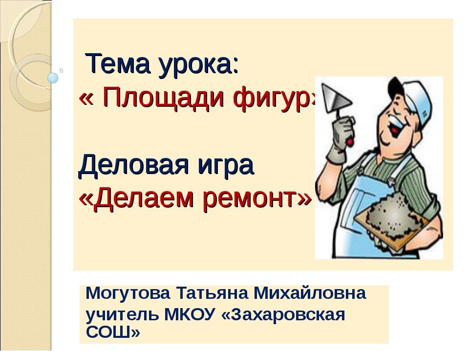 Тема урока: « Площади фигур». Деловая игра «Делаем ремонт» Могутова Татьяна...