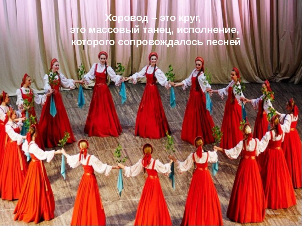 Хоровод – это круг, это массовый танец, исполнение, которого сопровождалось п...