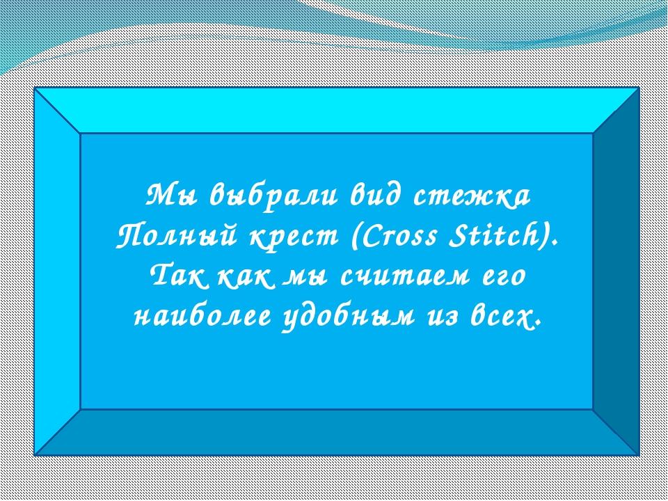 Мы выбрали вид стежка Полный крест (Cross Stitch). Так как мы считаем его наи...