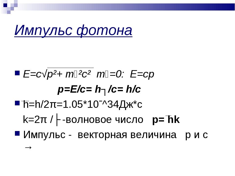 Импульс фотона Е=с√р²+ mₒ²c² mₒ=0: Е=ср р=Е/с= hʋ/c= h/c h=h/2π=1.05*10ˉ^34Дж...