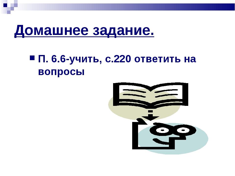 Домашнее задание. П. 6.6-учить, с.220 ответить на вопросы