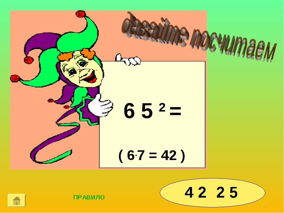 6 5 2 = 4 2 2 5 ( 6.7 = 42 ) ПРАВИЛО