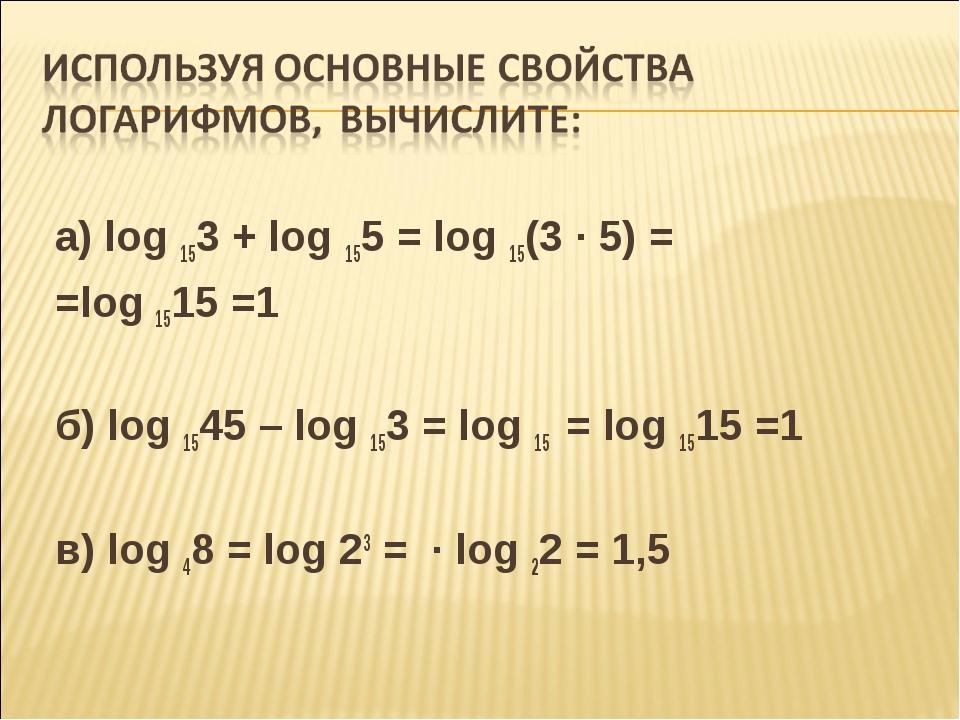 а) log153 + log155 = log15(3 · 5) = =log1515 =1  б) log1545 – log153...