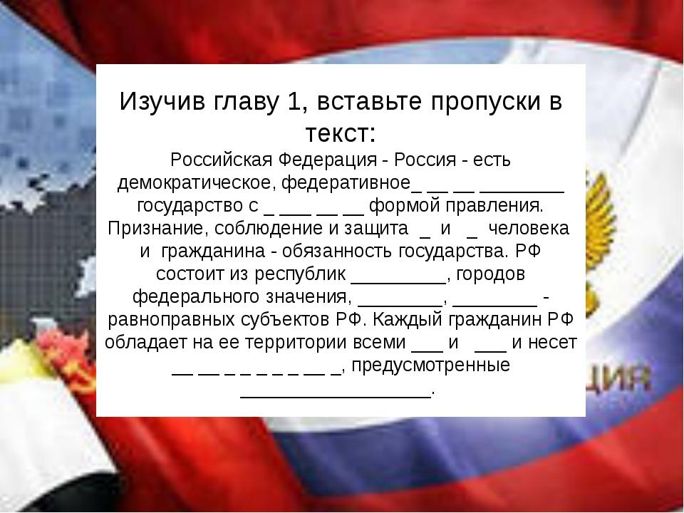 Изучив главу 1, вставьте пропуски в текст: Российская Федерация - Россия - ес...