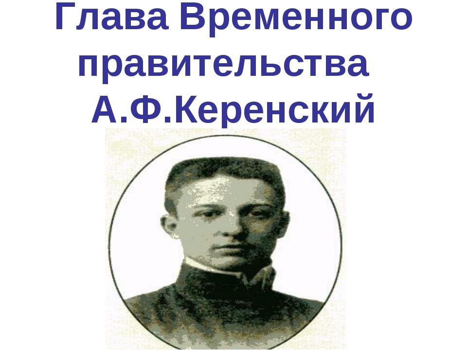 Глава Временного правительства А.Ф.Керенский