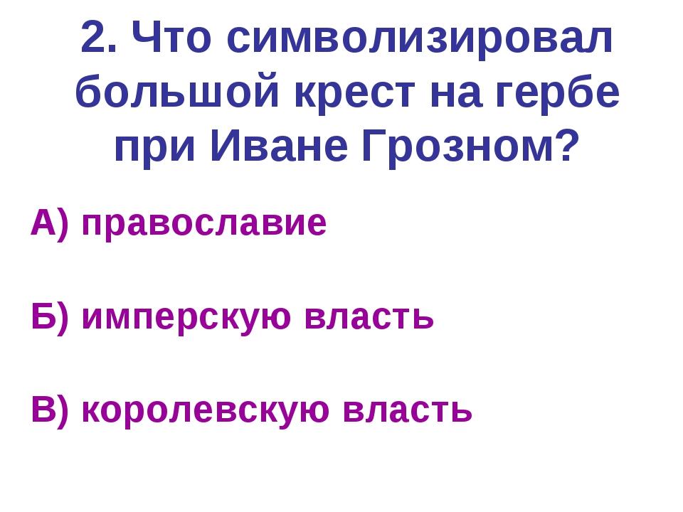 2. Что символизировал большой крест на гербе при Иване Грозном? А) православи...