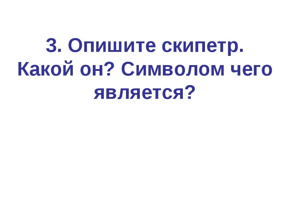 3. Опишите скипетр. Какой он? Символом чего является?