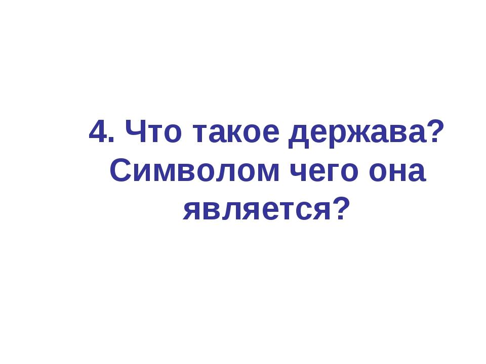 4. Что такое держава? Символом чего она является?