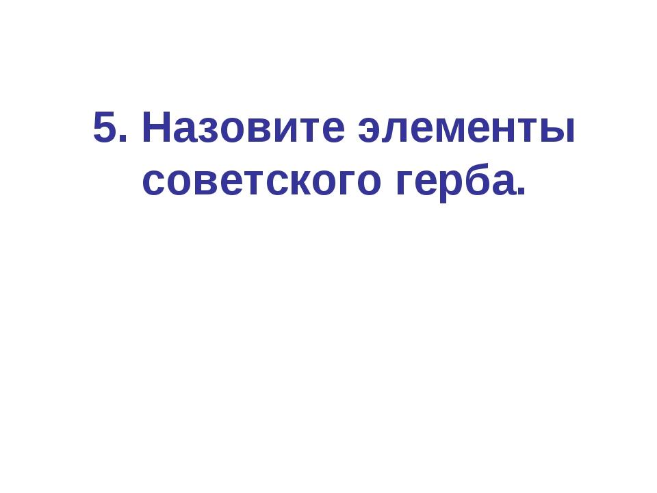 5. Назовите элементы советского герба.