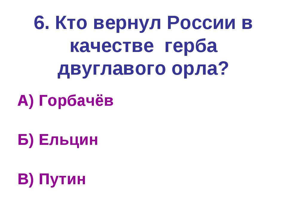 6. Кто вернул России в качестве герба двуглавого орла? А) Горбачёв Б) Ельцин...