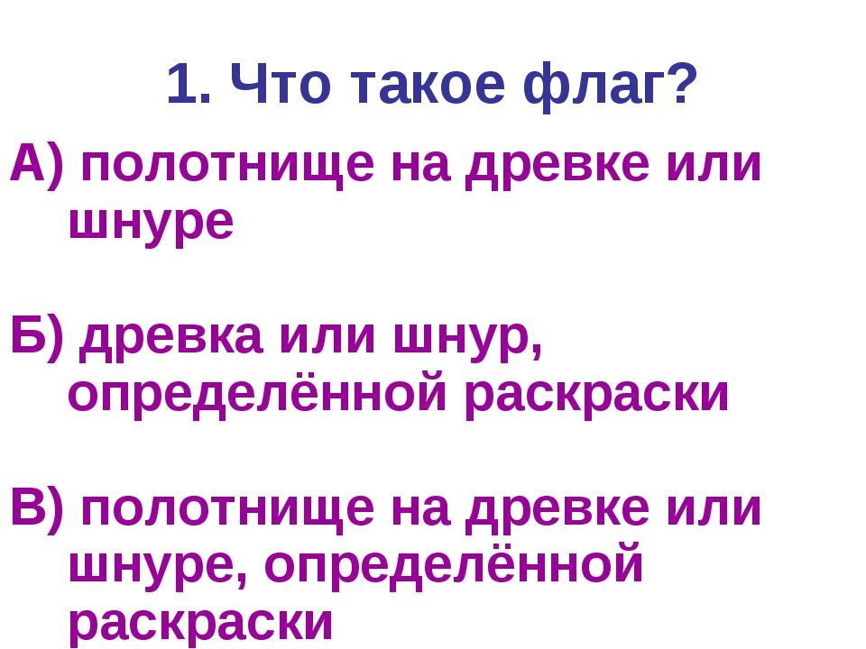 1. Что такое флаг? А) полотнище на древке или шнуре Б) древка или шнур, опред...