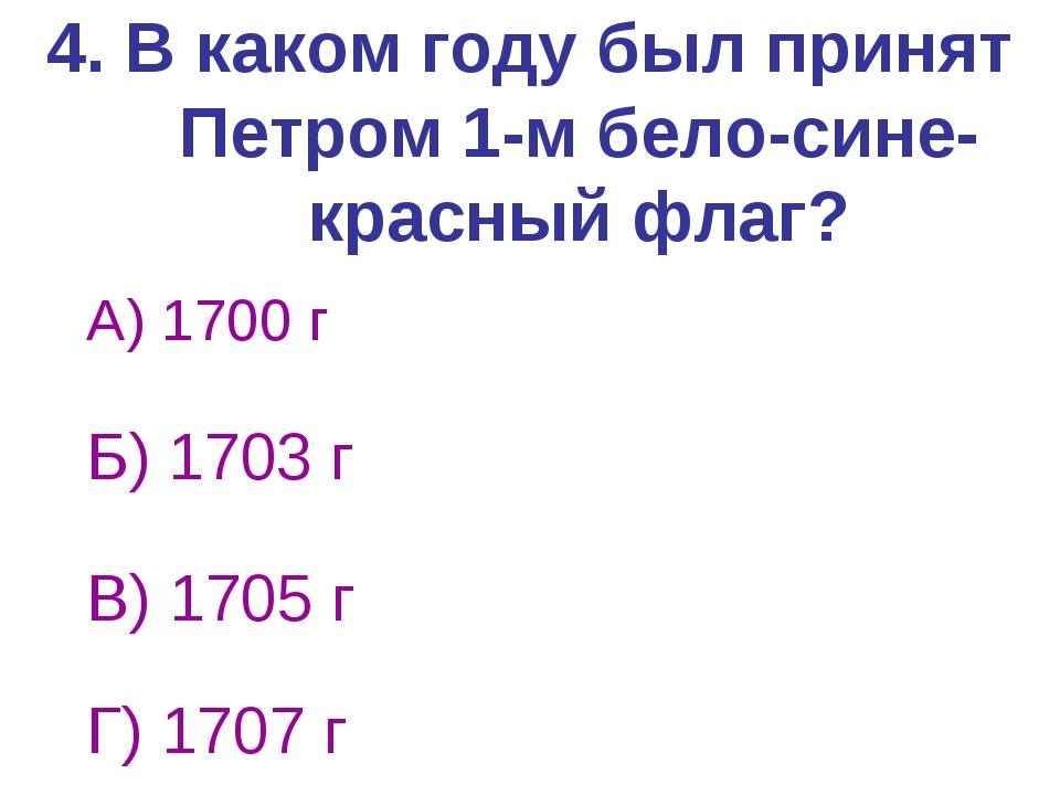 4. В каком году был принят Петром 1-м бело-сине-красный флаг? А) 1700 г Б) 17...