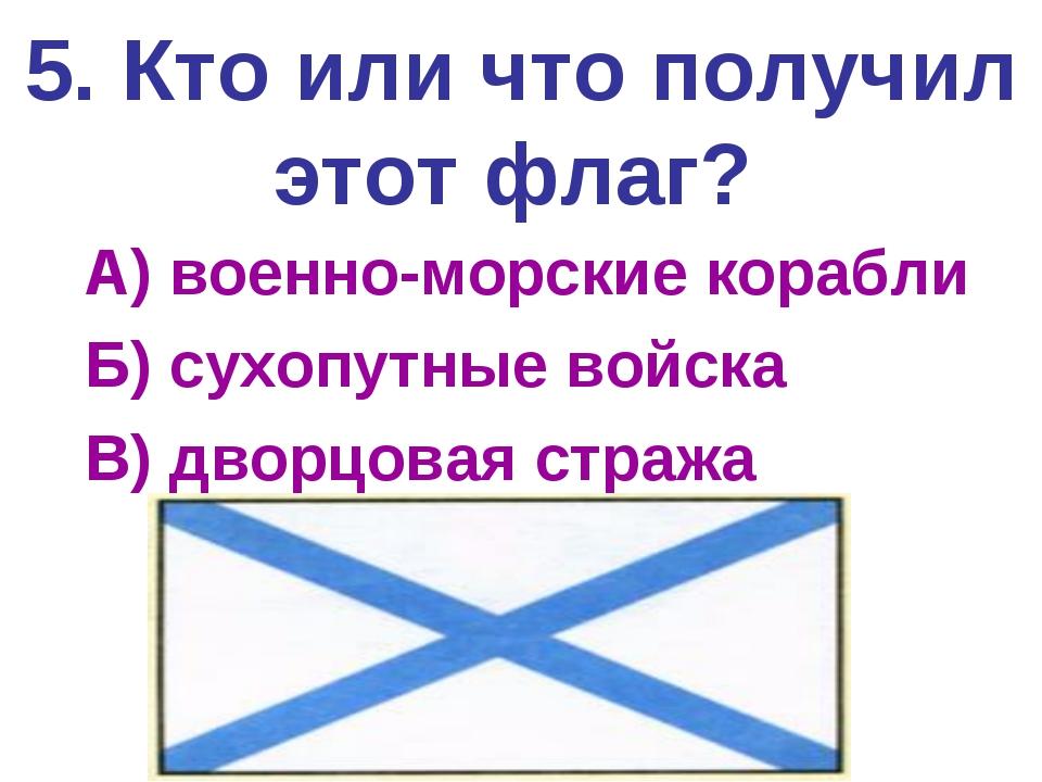 5. Кто или что получил этот флаг? А) военно-морские корабли Б) сухопутные вой...