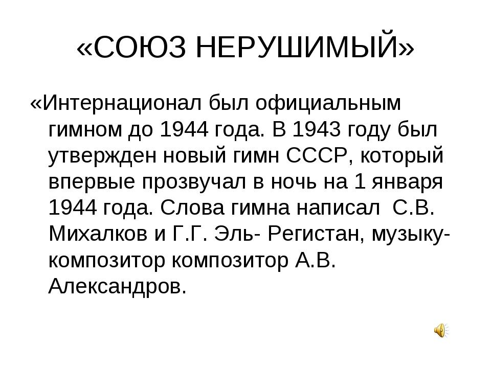 «СОЮЗ НЕРУШИМЫЙ» «Интернационал был официальным гимном до 1944 года. В 1943 г...
