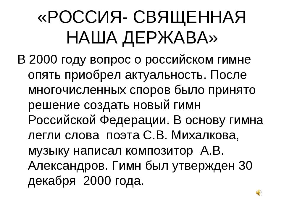 «РОССИЯ- СВЯЩЕННАЯ НАША ДЕРЖАВА» В 2000 году вопрос о российском гимне опять...