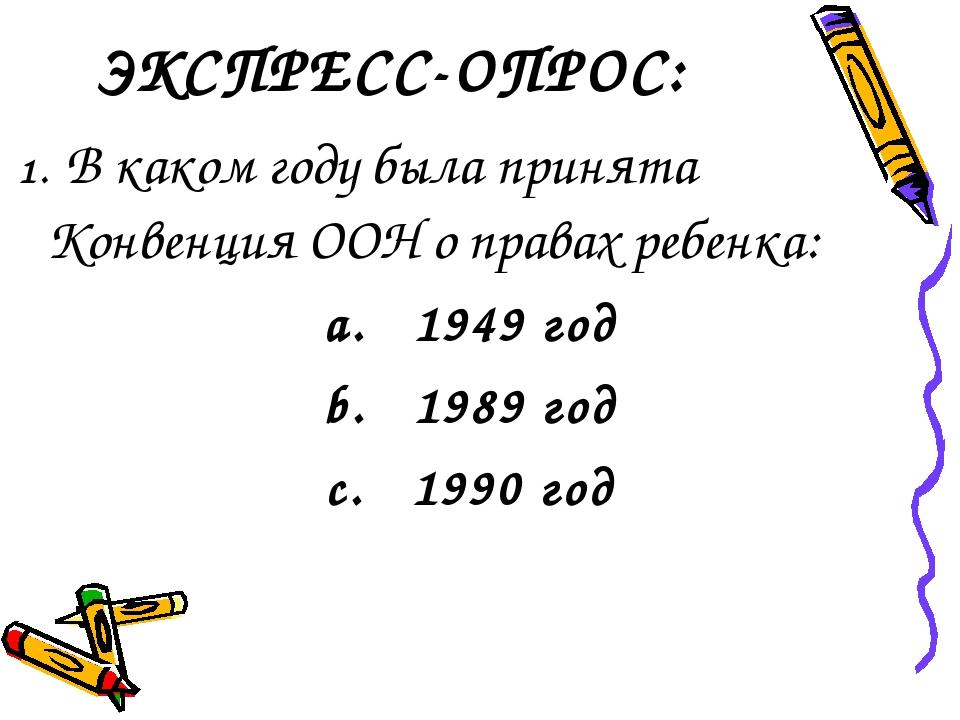 ЭКСПРЕСС-ОПРОС: 1. В каком году была принята Конвенция ООН о правах ребенка:...