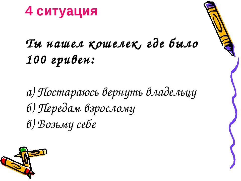 4 ситуация Ты нашел кошелек, где было 100 гривен:  а) Постараюсь вернуть вла...