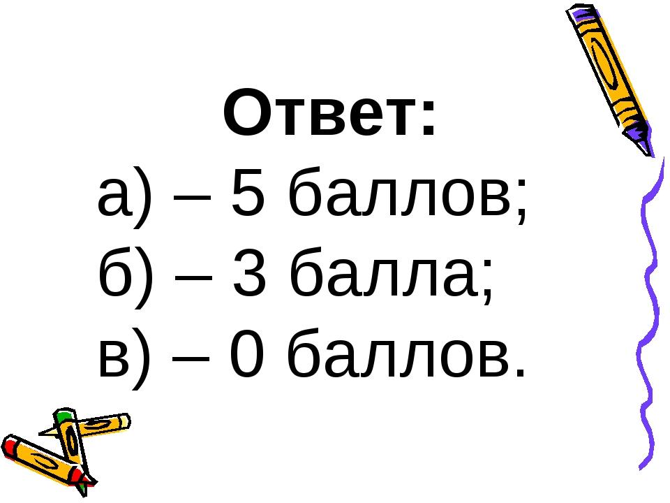 Ответ: а) – 5 баллов; б) – 3 балла; в) – 0 баллов.