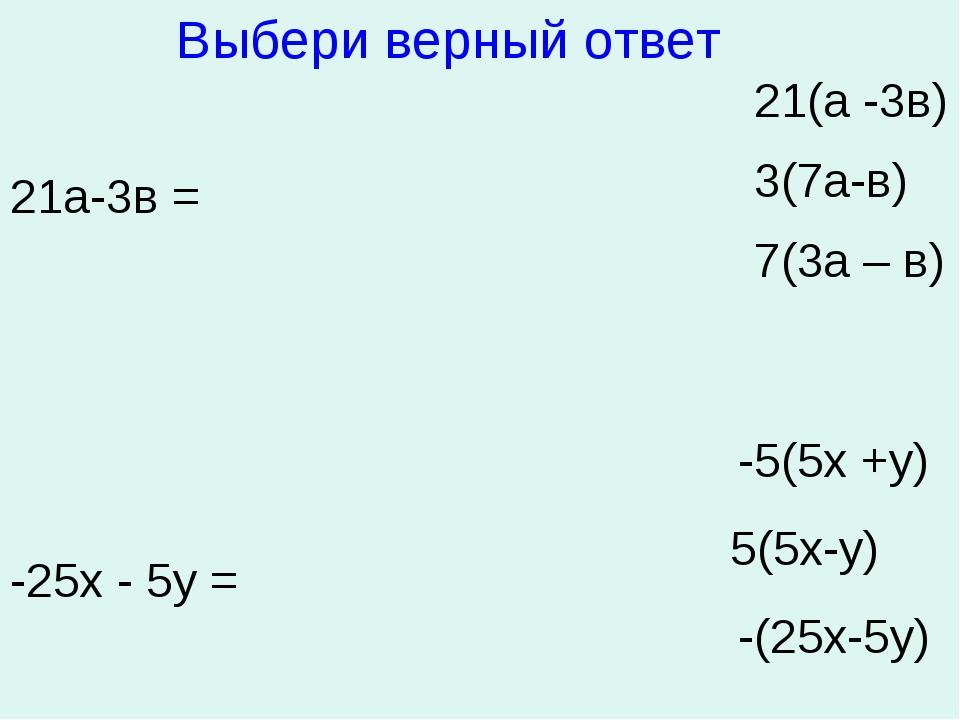 21а-3в = 21(а -3в) 3(7а-в) 7(3а – в) -25х - 5у = -5(5х +у) 5(5х-у) -(25х-5у)...