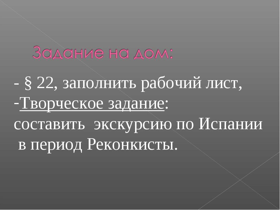 - § 22, заполнить рабочий лист, Творческое задание: составить экскурсию по Ис...
