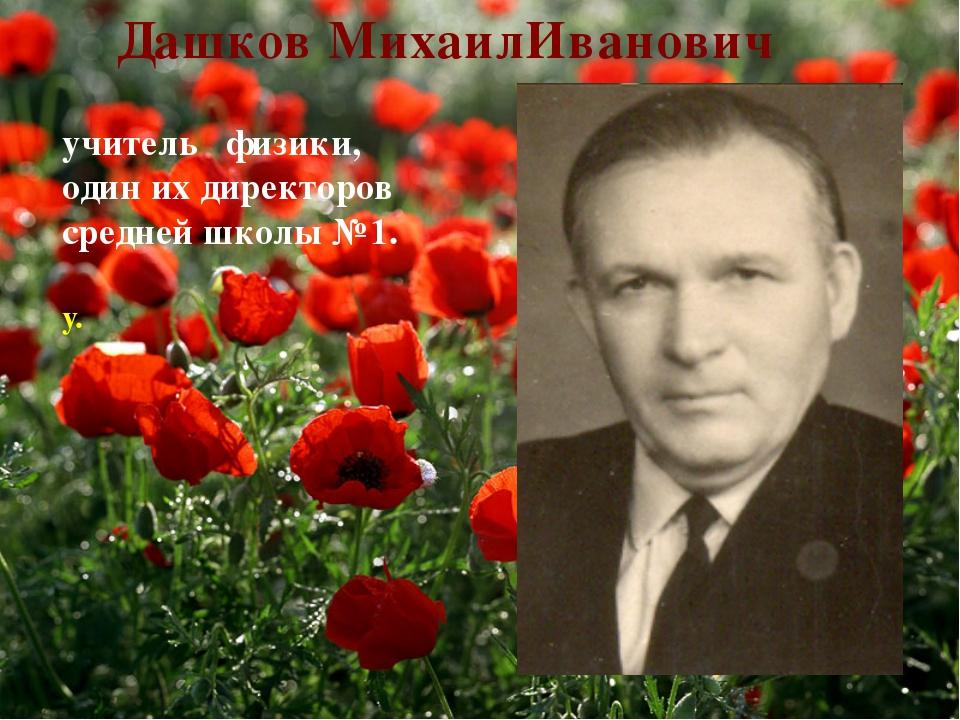 учитель физики, один их директоров средней школы №1. у. Дашков МихаилИванович