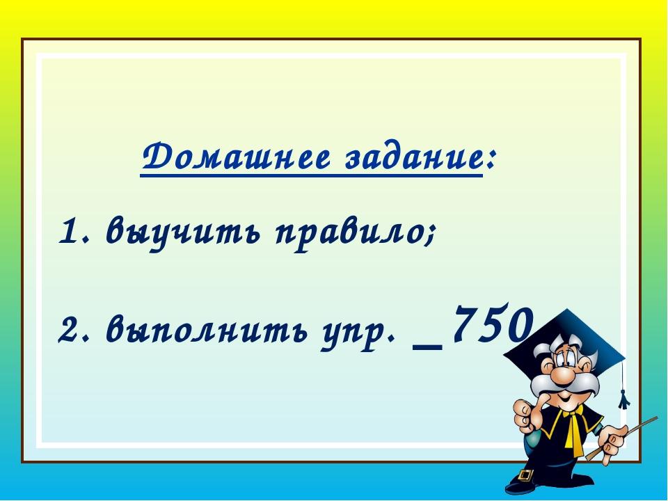 Домашнее задание: выучить правило; выполнить упр. _750_