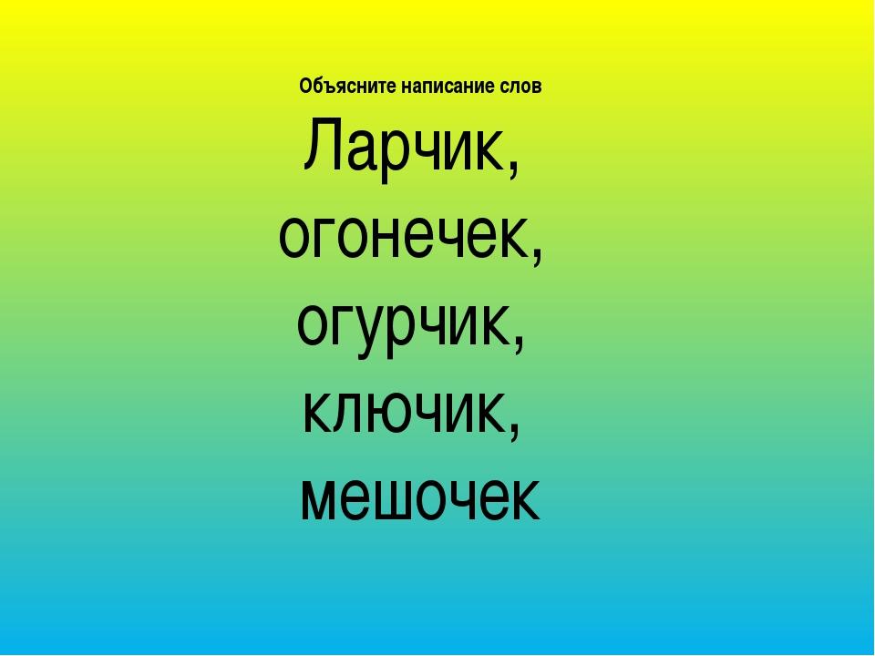 Объясните написание слов Ларчик, огонечек, огурчик, ключик, мешочек