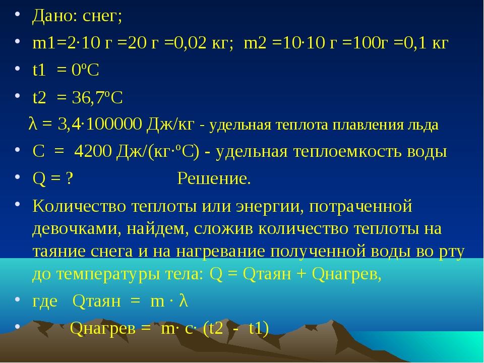 Дано: снег; m1=2·10 г =20 г =0,02 кг; m2 =10·10 г =100г =0,1 кг t1 = 0ºС t2 =...
