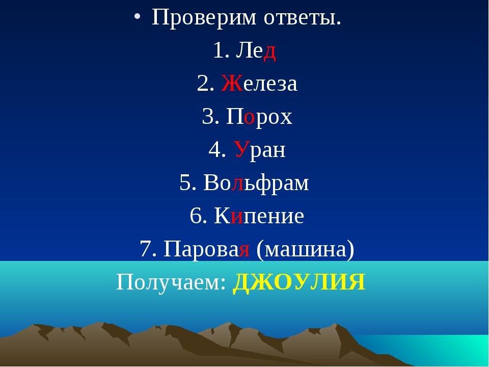 Проверим ответы. 1. Лед 2. Железа 3. Порох 4. Уран 5. Вольфрам 6. Кипение 7....