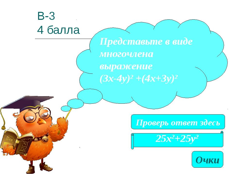 В-3 4 балла 25х2+25у2 Представьте в виде многочлена выражение (3х-4у)2 +(4х+3...