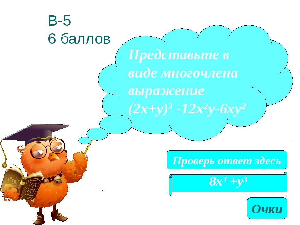 В-5 6 баллов 8х3 +у3 Представьте в виде многочлена выражение (2х+у)3 -12х2у-6...