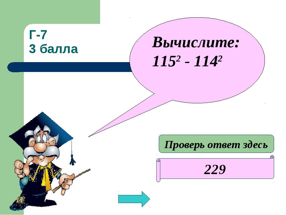 Г-7 3 балла 229 Вычислите: 1152 - 1142 Проверь ответ здесь