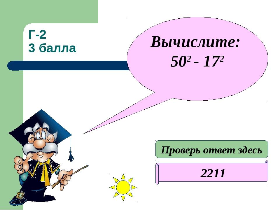 Г-2 3 балла 2211 Вычислите: 502 - 172 Проверь ответ здесь