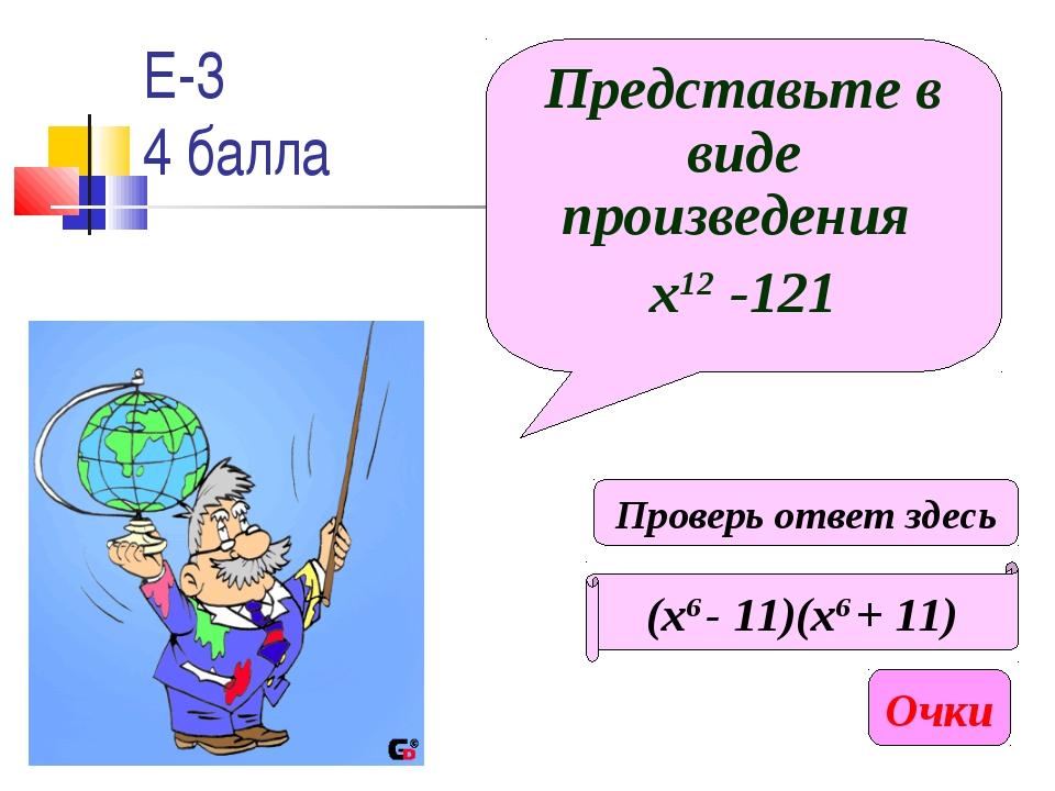 Е-3 4 балла Представьте в виде произведения х12 -121 (х6 - 11)(х6 + 11) Очки...