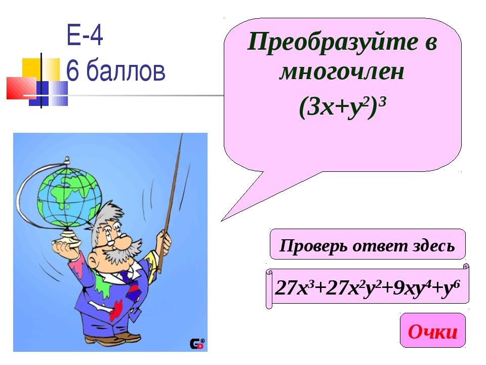 Е-4 6 баллов Преобразуйте в многочлен (3х+у2)3 27х3+27х2у2+9ху4+у6 Очки Прове...