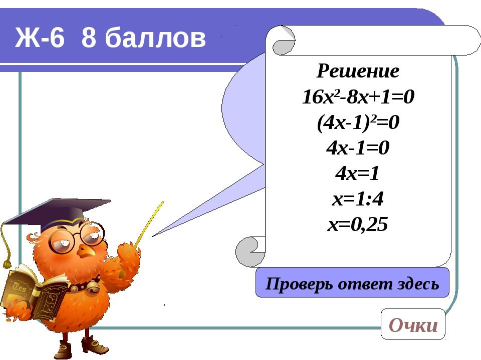 Ж-6 8 баллов Решите уравнение: 16х2-8х+1=0 Проверь ответ здесь Решение 16х2-8...