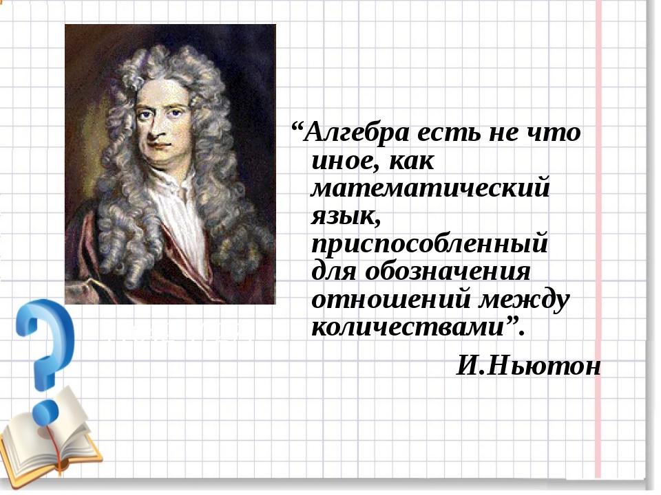 """""""Алгебра есть не что иное, как математический язык, приспособленный для обозн..."""