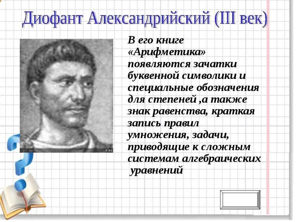В его книге «Арифметика» появляются зачатки буквенной символики и специальные...