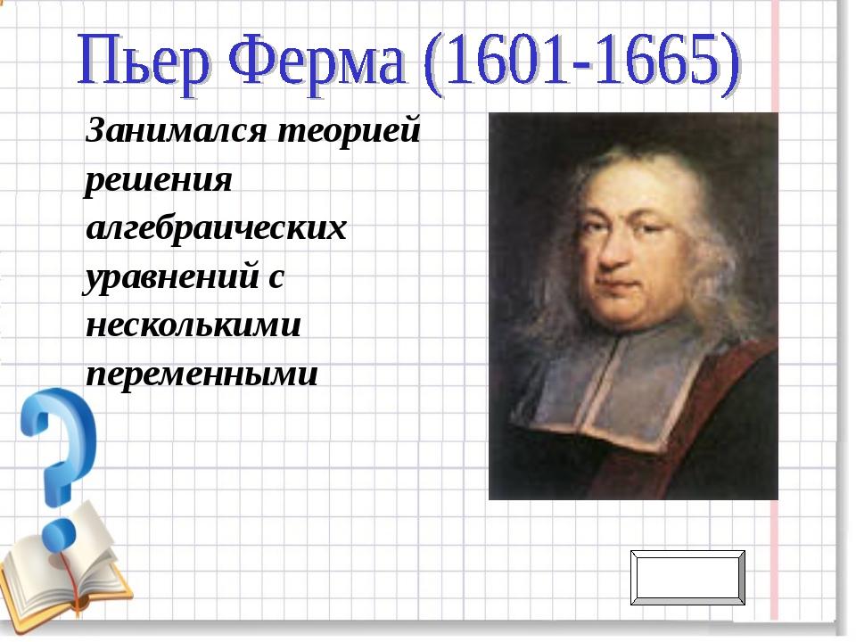 Занимался теорией решения алгебраических уравнений с несколькими переменными...
