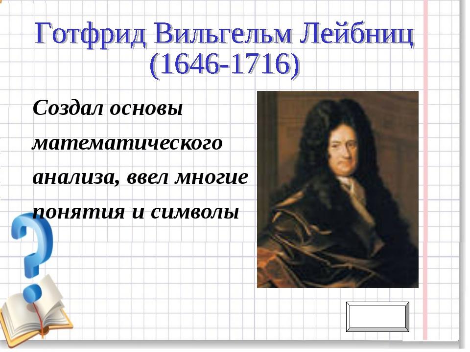Создал основы математического анализа, ввел многие понятия и символы Назад