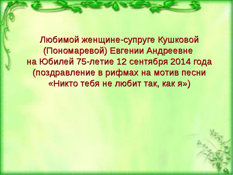 Любимой женщине-супруге Кушковой (Пономаревой) Евгении Андреевне на Юбилей 75...