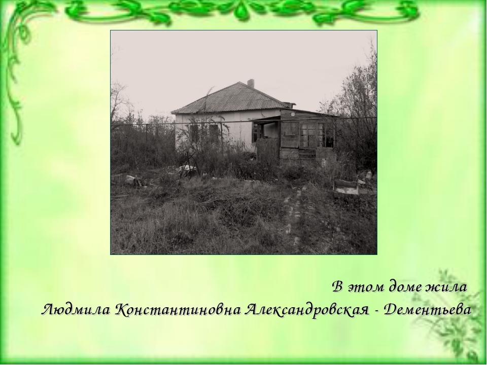 В этом доме жила Людмила Константиновна Александровская - Дементьева